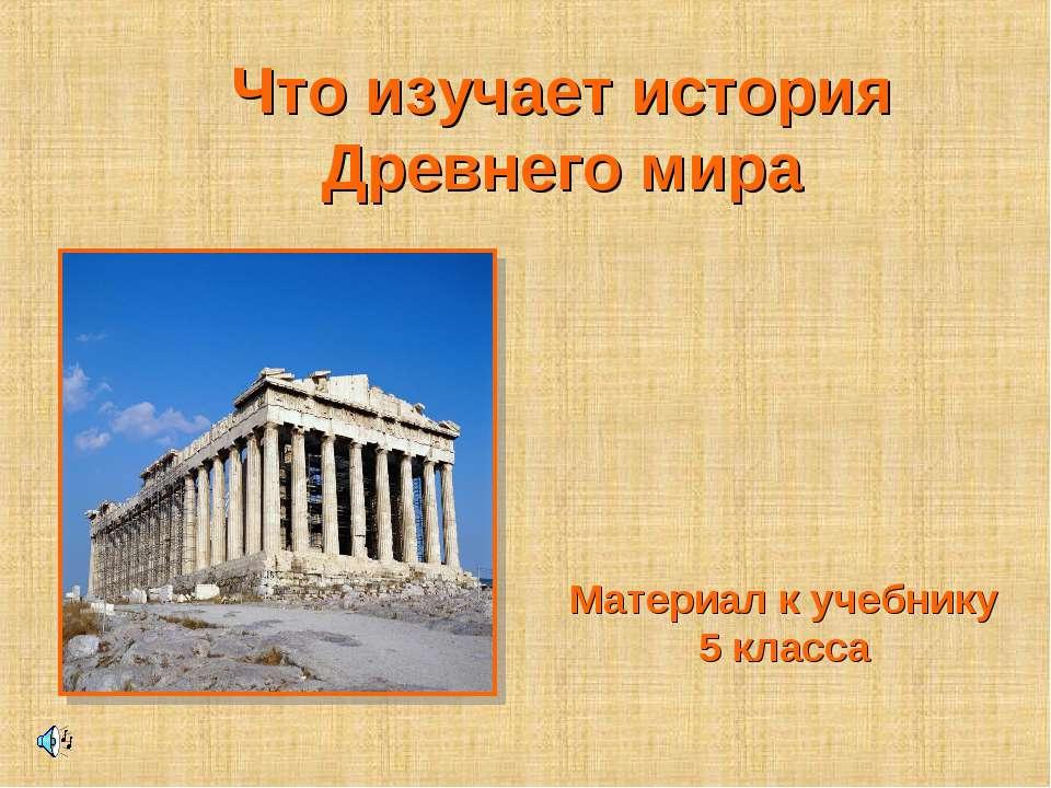 Что изучает история Древнего мира Материал к учебнику 5 класса