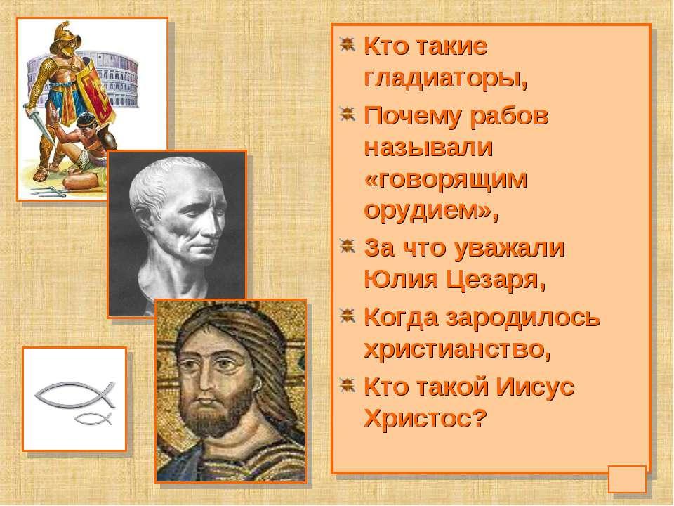 Кто такие гладиаторы, Почему рабов называли «говорящим орудием», За что уважа...