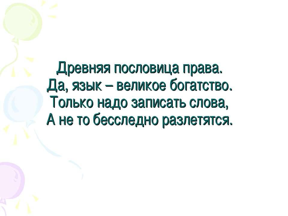Древняя пословица права. Да, язык – великое богатство. Только надо записать с...