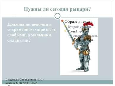 """Нужны ли сегодня рыцари? Создатель: Спиридонова Н.Н. - учитель МОУ""""СОШ №4"""", с..."""