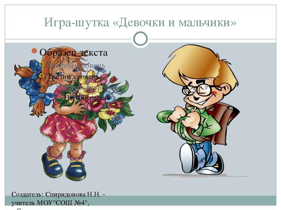 """Игра-шутка «Девочки и мальчики» Создатель: Спиридонова Н.Н. - учитель МОУ""""СОШ..."""
