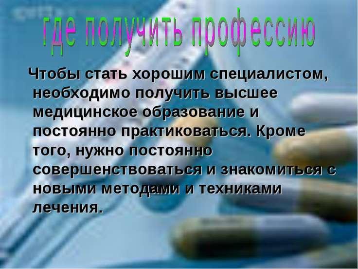 Чтобы стать хорошим специалистом, необходимо получить высшее медицинское обра...