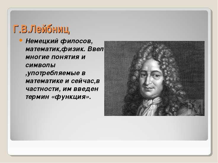 Г.В.Лейбниц Немецкий филосов, математик,физик. Ввел многие понятия и символы ...