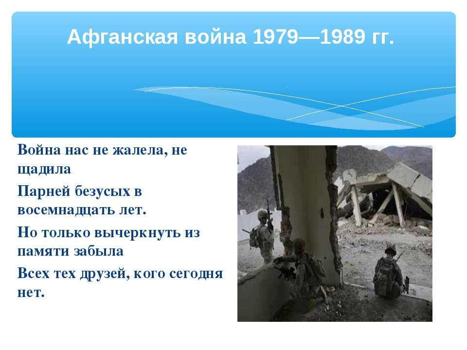 Афганская война 1979—1989 гг. Война нас не жалела, не щадила Парней безусых в...