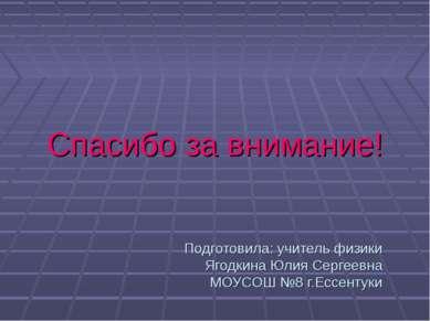 Спасибо за внимание! Подготовила: учитель физики Ягодкина Юлия Сергеевна МОУС...