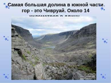 Самая большая долина в южной части гор - это Чивруай. Около 14 километров в д...