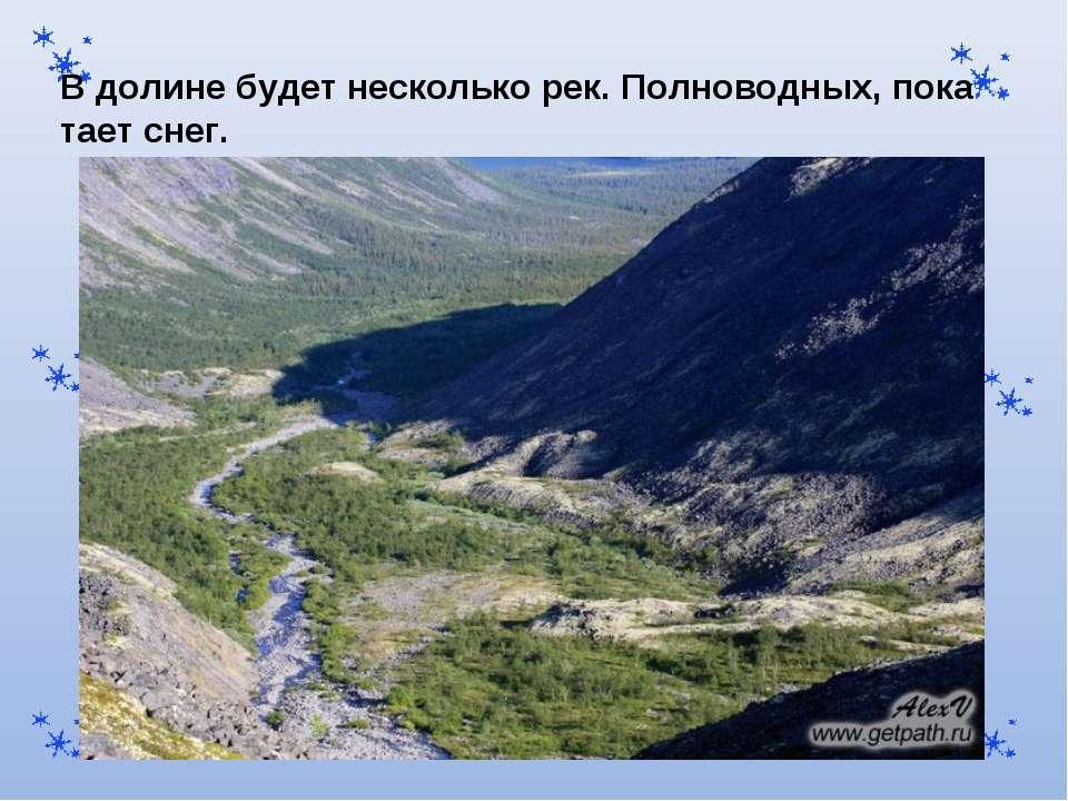 В долине будет несколько рек. Полноводных, пока тает снег.