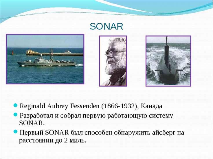 SONAR Reginald Aubrey Fessenden (1866-1932), Канада Разработал и собрал перву...