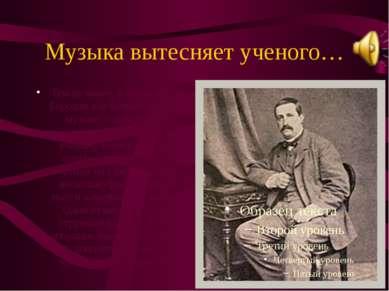 Музыка вытесняет ученого… Тем не менее, в конце жизни Бородин все больше отда...