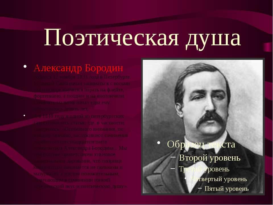 Поэтическая душа Александр Бородин родился 12 ноября 1833 года в Петербурге. ...