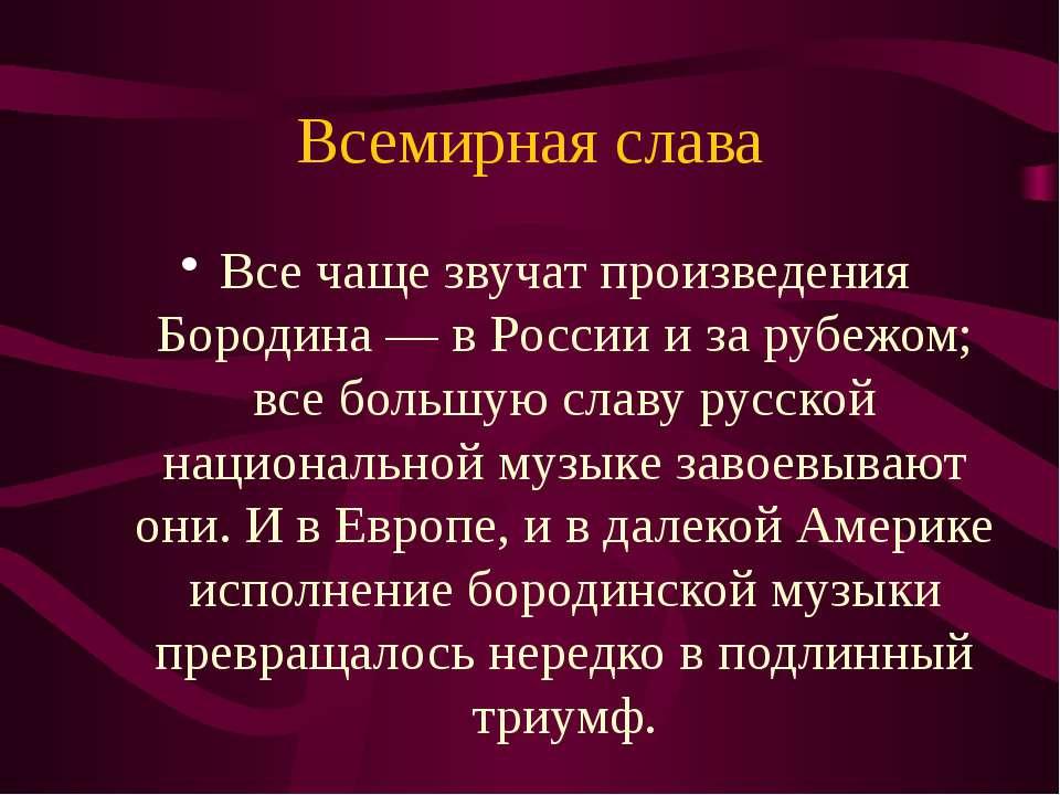 Всемирная слава Все чаще звучат произведения Бородина — в России и за рубежом...