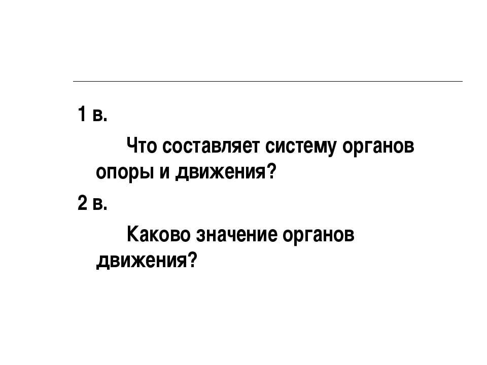 1 в. Что составляет систему органов опоры и движения? 2 в. Каково значение ор...