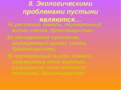 8. Экологическими проблемами пустыни являются… А) распашка земель, неумеренны...