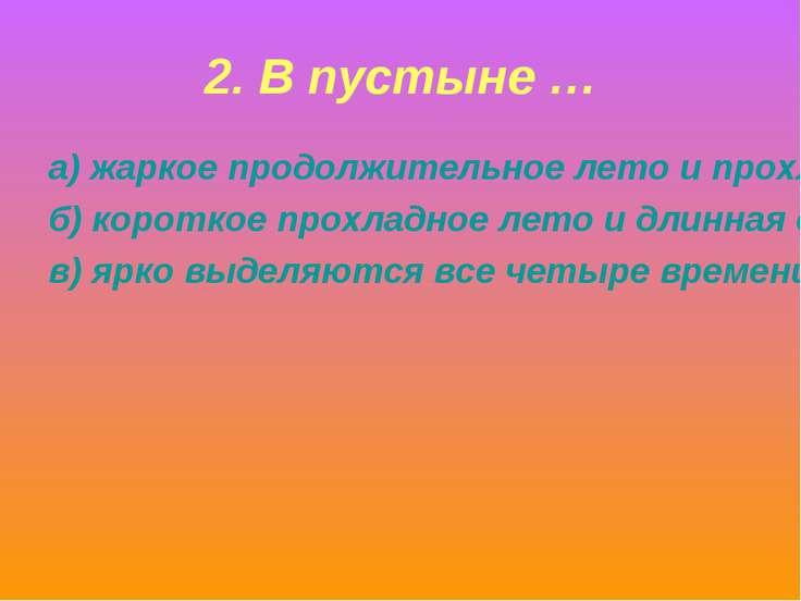 2. В пустыне … а) жаркое продолжительное лето и прохладная короткая зима; б) ...
