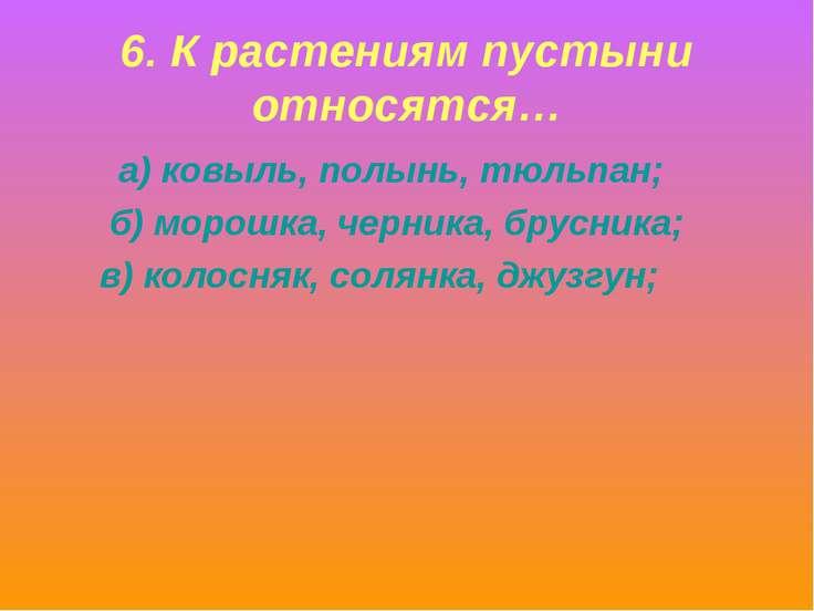 6. К растениям пустыни относятся… а) ковыль, полынь, тюльпан; б) морошка, чер...