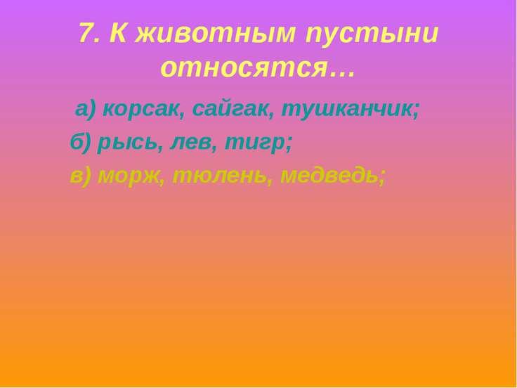 7. К животным пустыни относятся… а) корсак, сайгак, тушканчик; б) рысь, лев, ...