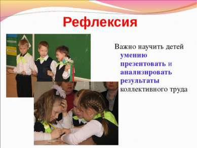 Рефлексия Важно научить детей умению презентовать и анализировать результаты ...