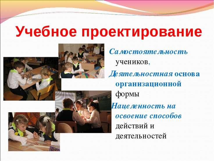 Учебное проектирование Самостоятельность учеников, Деятельностная основа орга...
