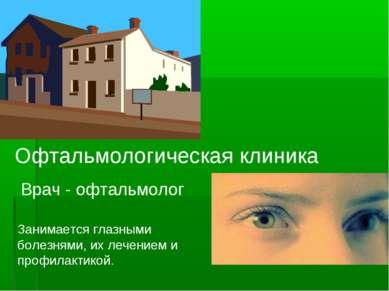 Офтальмологическая клиника Врач - офтальмолог Занимается глазными болезнями, ...