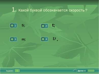 1 Задание 1. Какой буквой обозначается скорость ? S; t; m; Далее ► .