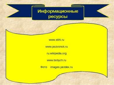 Информационные ресурсы www.stihi.ru www.pozvonok.ru ru.wikipedia.org www.boby...