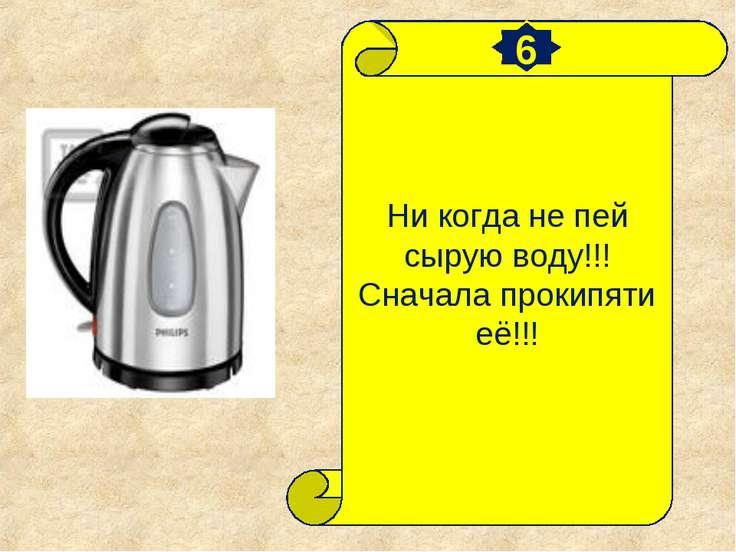 Ни когда не пей сырую воду!!! Сначала прокипяти её!!! 6