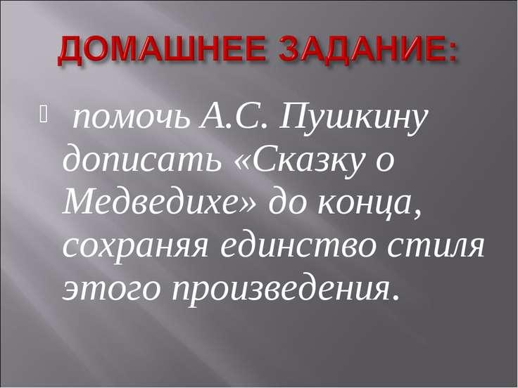 помочь А.С. Пушкину дописать «Сказку о Медведихе» до конца, сохраняя единство...