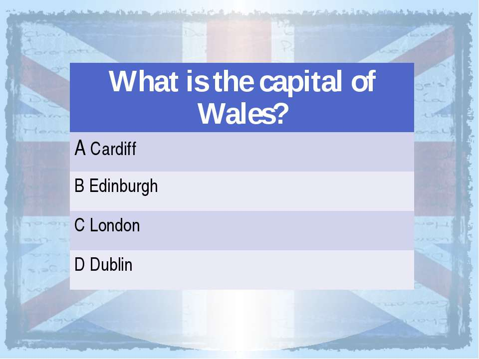 What is the capital of Wales? ACardiff BEdinburgh CLondon DDublin