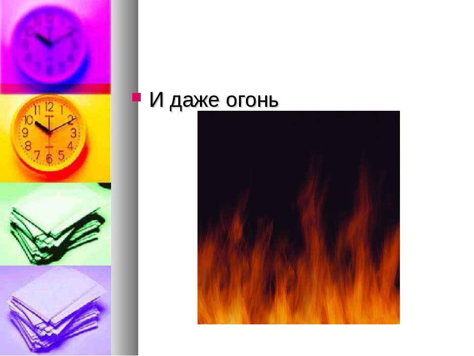 И даже огонь