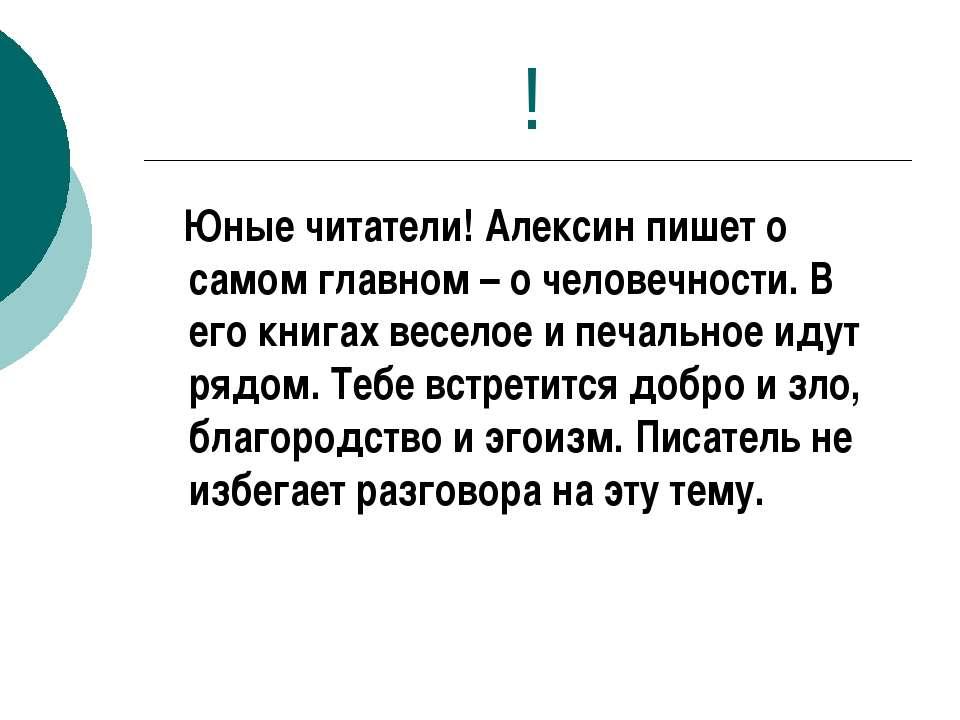 ! Юные читатели! Алексин пишет о самом главном – о человечности. В его книгах...
