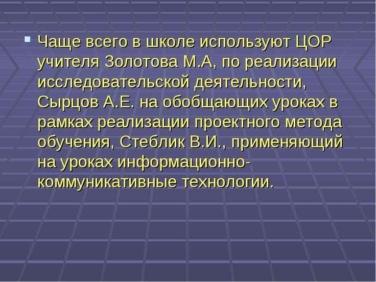 Чаще всего в школе используют ЦОР учителя Золотова М.А, по реализации исследо...