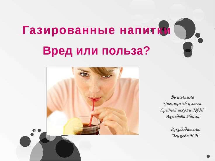 Газированные напитки Выполнила Ученица 9б класса Средней школы №436 Ахмедова ...