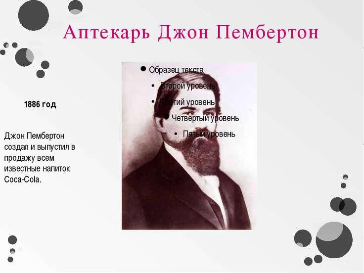 Аптекарь Джон Пембертон Джон Пембертон создал и выпустил в продажу всем извес...