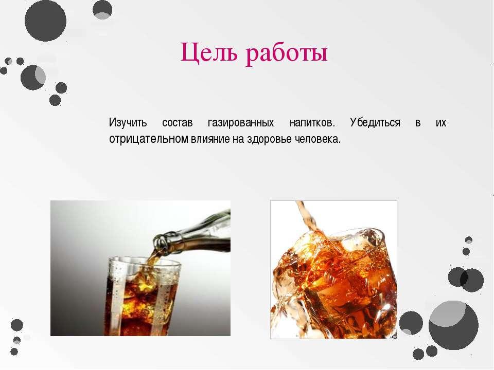 Цель работы Изучить состав газированных напитков. Убедиться в их отрицательно...