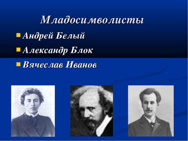 Младосимволисты Андрей Белый Александр Блок Вячеслав Иванов