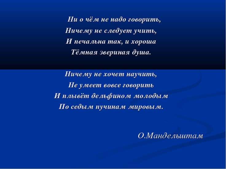 О.Мандельштам Ни о чём не надо говорить, Ничему не следует учить, И печальна ...