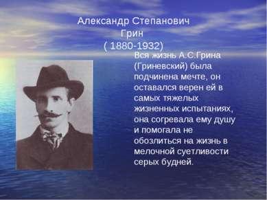Александр Степанович Грин ( 1880-1932) Вся жизнь А.С.Грина (Гриневский) была ...