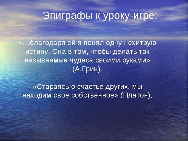 Эпиграфы к уроку-игре: «…благодаря ей я понял одну нехитрую истину. Она в том...