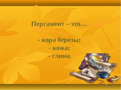 Пергамент – это… - кора березы; - кожа; - глина.