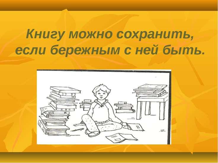 Книгу можно сохранить, если бережным с ней быть.