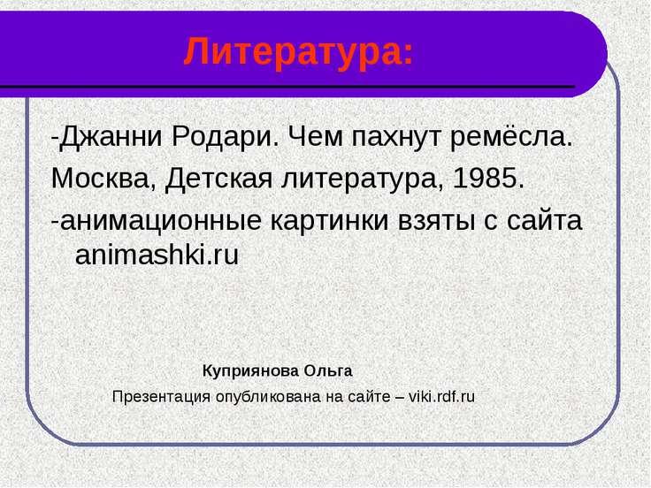 Литература: -Джанни Родари. Чем пахнут ремёсла. Москва, Детская литература, 1...