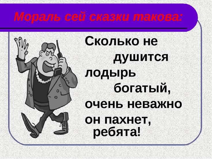 Мораль сей сказки такова: Сколько не душится лодырь богатый, очень неважно он...