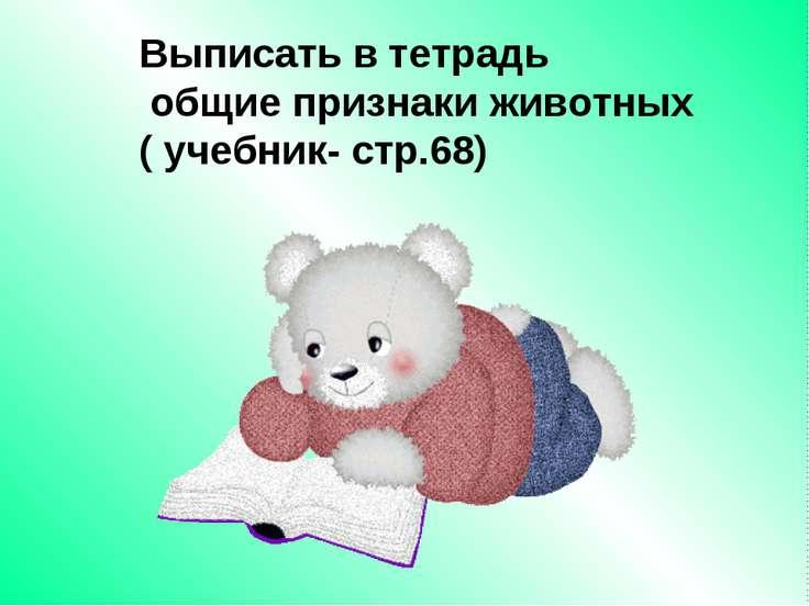 Выписать в тетрадь общие признаки животных ( учебник- стр.68)