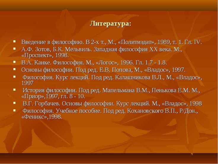 Литература: Введение в философию. В 2-х т., М., «Политиздат», 1989, т. 1. Гл....