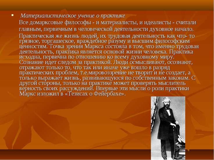 Материалистическое учение о практике Все домарксовые философы - и материалист...