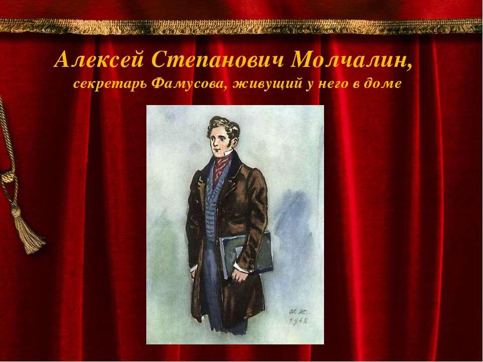 Алексей Степанович Молчалин, секретарь Фамусова, живущий у него в доме