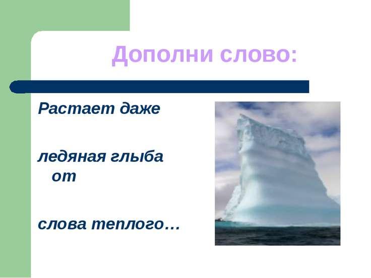 Дополни слово: Растает даже ледяная глыба от слова теплого…