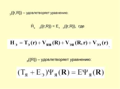 ΨЭ({r,R}) – удовлетворяет уравнению: Ĥэ ΨЭ({r,R}) = EэΨЭ({r,R}), где ΨЯ({R}) ...