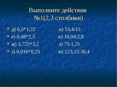 Выполните действия №1(2,3 столбики) д) 6,5*1,22 и) 53,4:15 е) 0,48*2,5 к) 16,...
