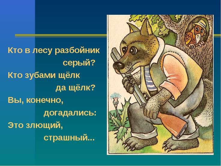 Кто в лесу разбойник серый? Кто зубами щёлк да щёлк? Вы, конечно, догадались:...